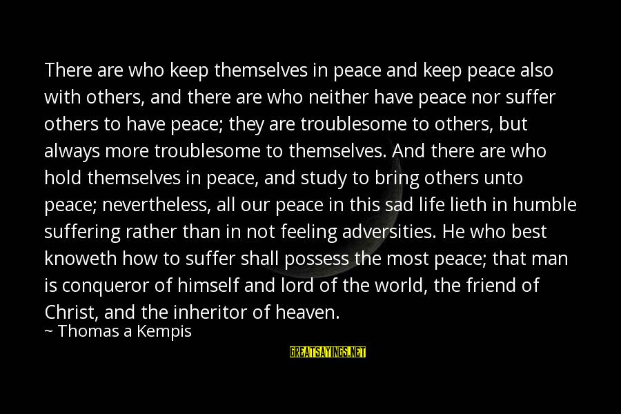 A Friend Who Is Sad Sayings By Thomas A Kempis: There are who keep themselves in peace and keep peace also with others, and there