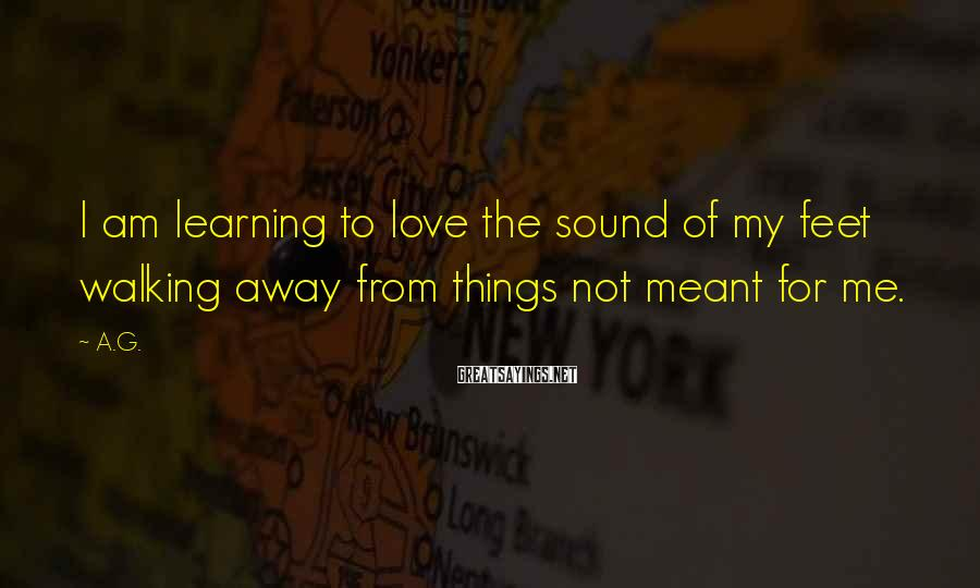 A.G. Sayings: I am learning to love the sound of my feet walking away from things not