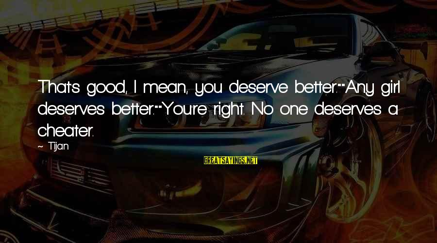 """A Girl Deserves Better Sayings By Tijan: That's good, I mean, you deserve better.""""""""Any girl deserves better.""""""""You're right. No one deserves a"""