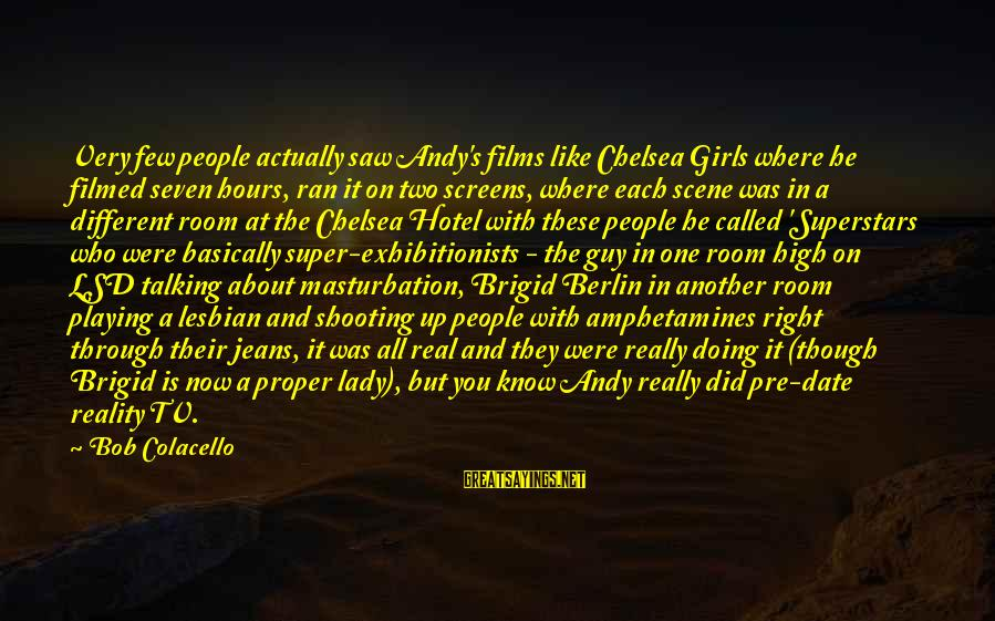 A Girl Like You Sayings By Bob Colacello: Very few people actually saw Andy's films like Chelsea Girls where he filmed seven hours,