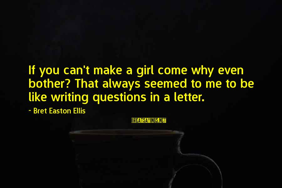 A Girl Like You Sayings By Bret Easton Ellis: If you can't make a girl come why even bother? That always seemed to me