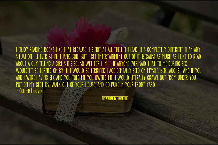 A Girl Like You Sayings By Colleen Hoover: I enjoy reading books like that because it's not at all the life I lead.