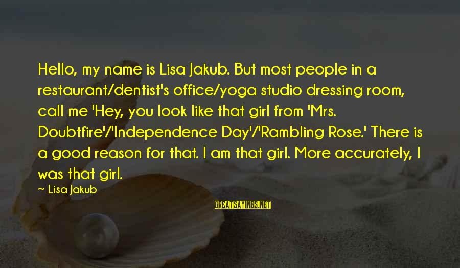 A Girl Like You Sayings By Lisa Jakub: Hello, my name is Lisa Jakub. But most people in a restaurant/dentist's office/yoga studio dressing