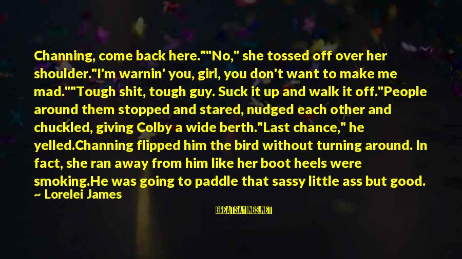 """A Girl Like You Sayings By Lorelei James: Channing, come back here.""""""""No,"""" she tossed off over her shoulder.""""I'm warnin' you, girl, you don't"""