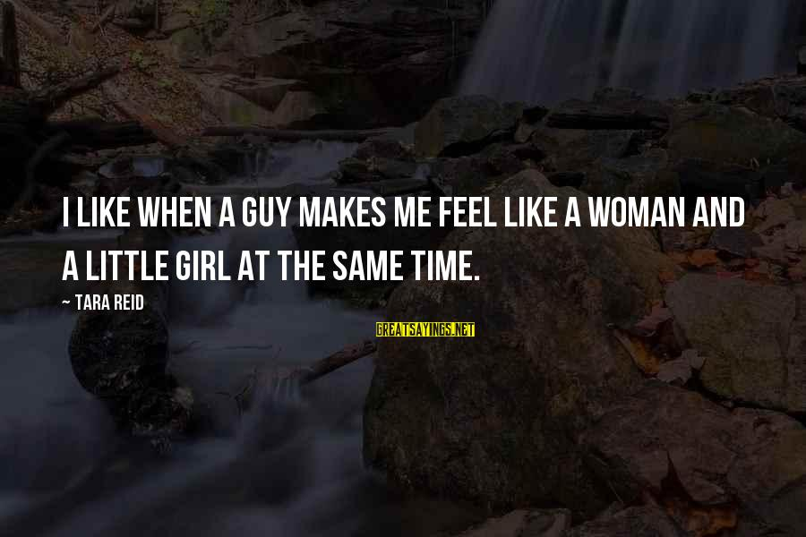 A Girl U Like Sayings By Tara Reid: I like when a guy makes me feel like a woman and a little girl