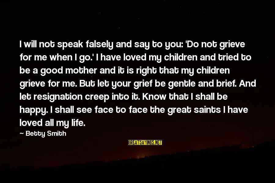 A Good Life And Death Sayings By Betty Smith: I will not speak falsely and say to you: 'Do not grieve for me when