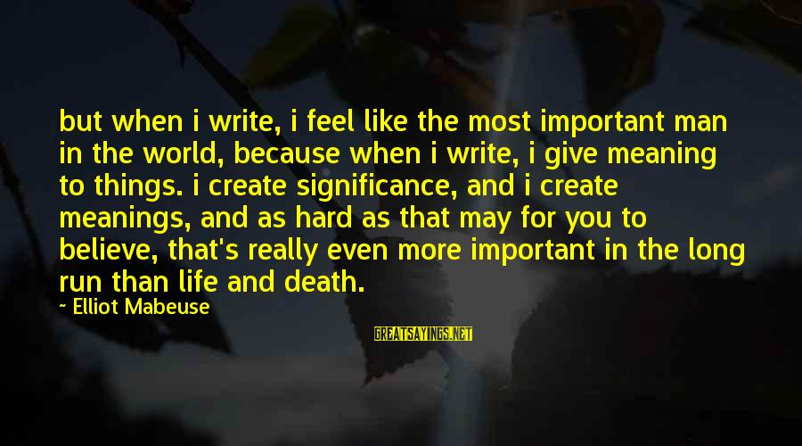 A Good Life And Death Sayings By Elliot Mabeuse: but when i write, i feel like the most important man in the world, because