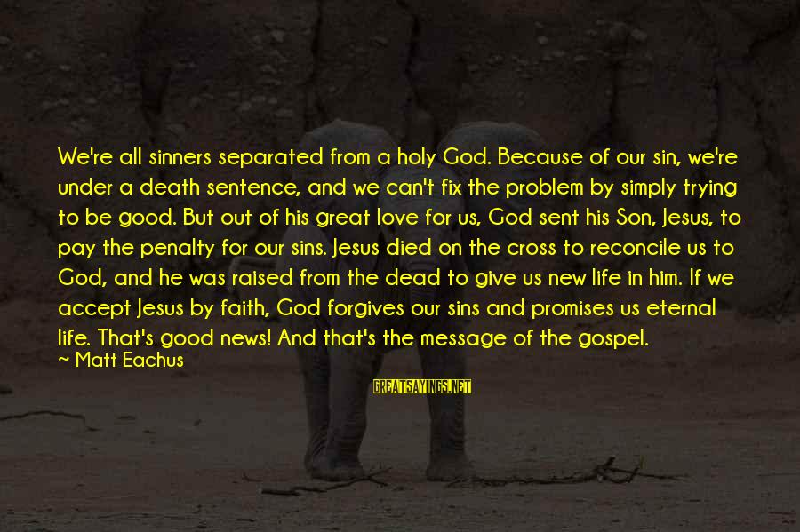 A Good Life And Death Sayings By Matt Eachus: We're all sinners separated from a holy God. Because of our sin, we're under a