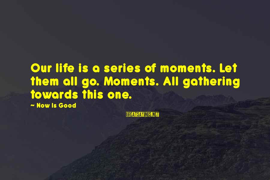 A Good Life And Death Sayings By Now Is Good: Our life is a series of moments. Let them all go. Moments. All gathering towards