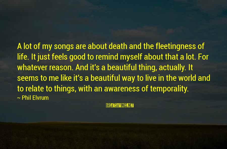 A Good Life And Death Sayings By Phil Elvrum: A lot of my songs are about death and the fleetingness of life. It just