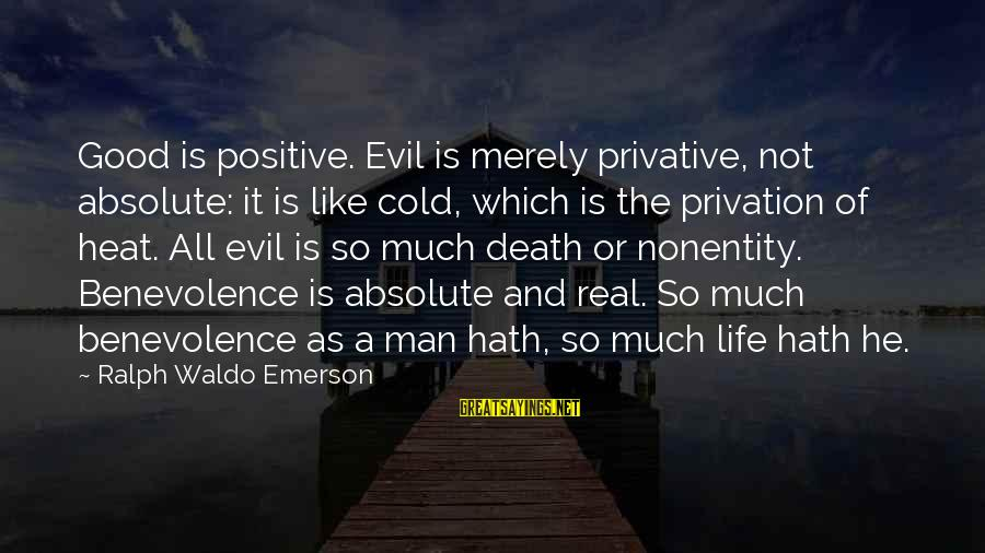 A Good Life And Death Sayings By Ralph Waldo Emerson: Good is positive. Evil is merely privative, not absolute: it is like cold, which is
