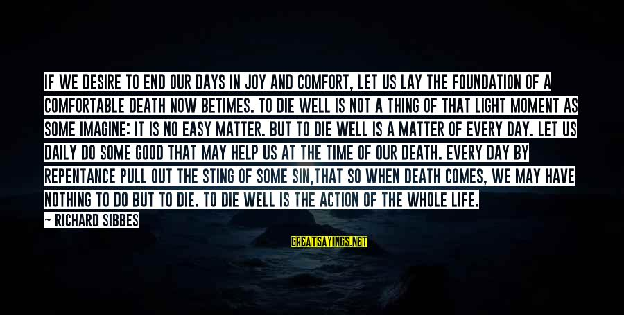A Good Life And Death Sayings By Richard Sibbes: If we desire to end our days in joy and comfort, let us lay the