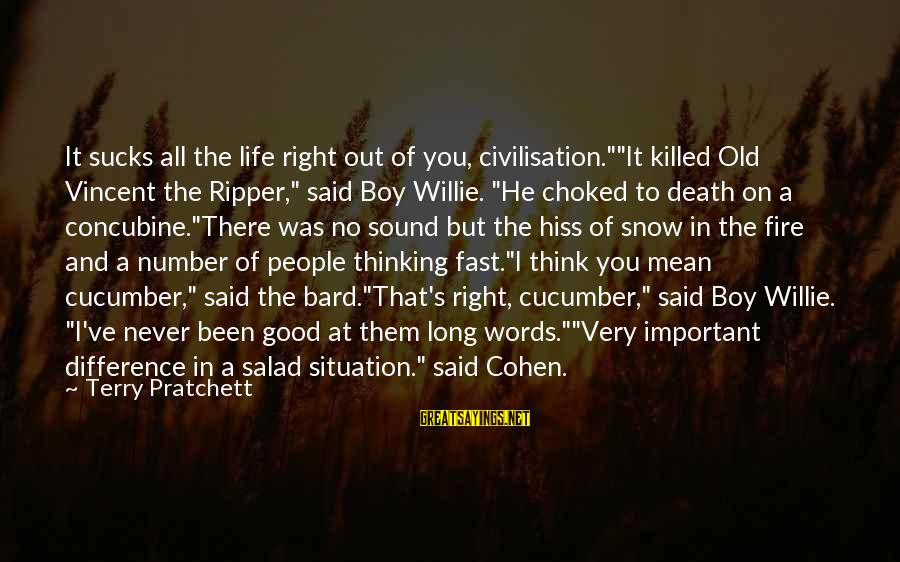 """A Good Life And Death Sayings By Terry Pratchett: It sucks all the life right out of you, civilisation.""""""""It killed Old Vincent the Ripper,"""""""