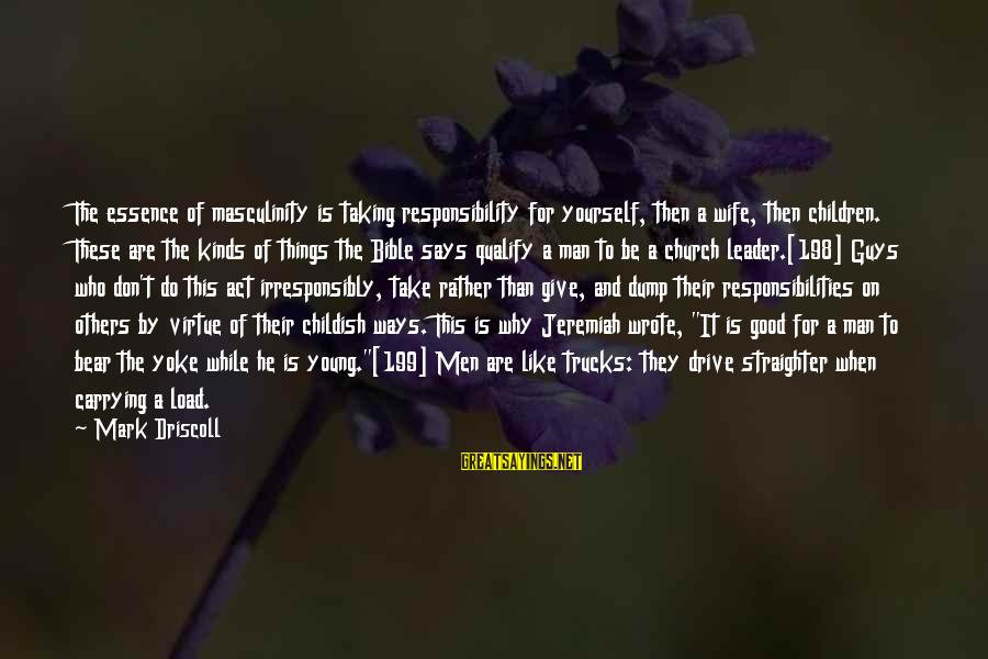 A Good Wife In The Bible Sayings By Mark Driscoll: The essence of masculinity is taking responsibility for yourself, then a wife, then children. These