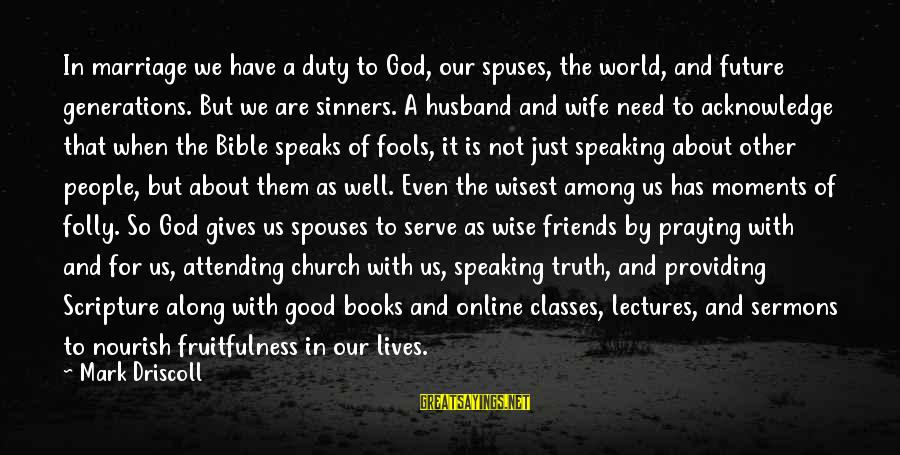 A Good Wife In The Bible Sayings By Mark Driscoll: In marriage we have a duty to God, our spuses, the world, and future generations.