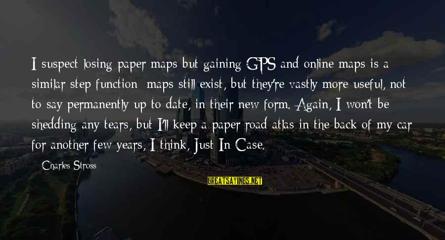 A Gps Sayings By Charles Stross: I suspect losing paper maps but gaining GPS and online maps is a similar step