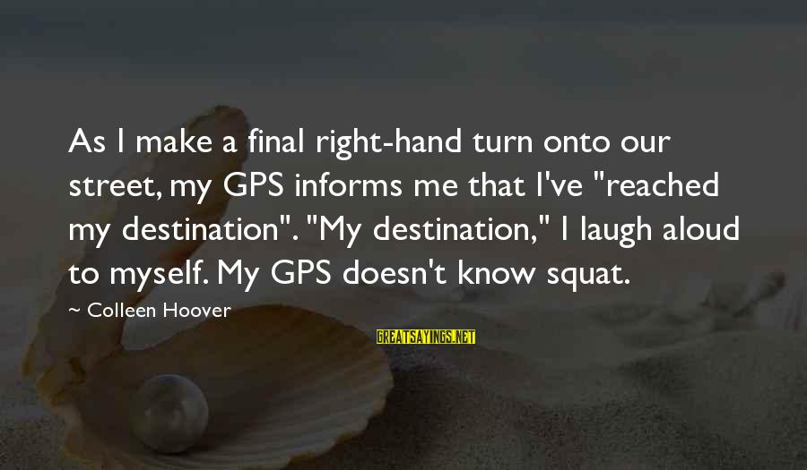 A Gps Sayings By Colleen Hoover: As I make a final right-hand turn onto our street, my GPS informs me that