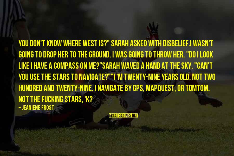 "A Gps Sayings By Jeaniene Frost: You don't know where west is?"" Sarah asked with disbelief.I wasn't going to drop her"