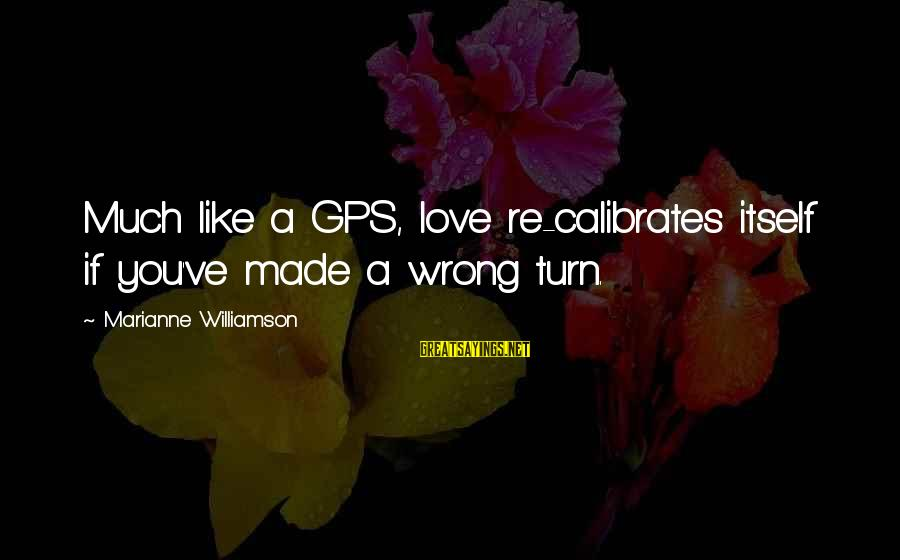 A Gps Sayings By Marianne Williamson: Much like a GPS, love re-calibrates itself if you've made a wrong turn.