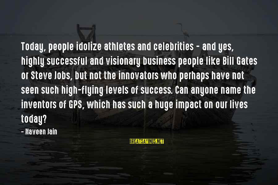 A Gps Sayings By Naveen Jain: Today, people idolize athletes and celebrities - and yes, highly successful and visionary business people