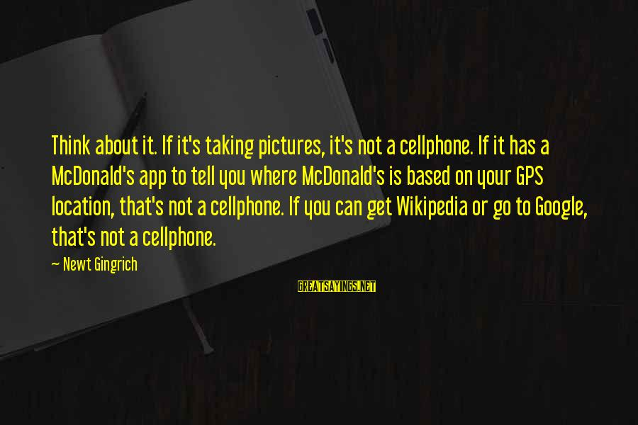A Gps Sayings By Newt Gingrich: Think about it. If it's taking pictures, it's not a cellphone. If it has a