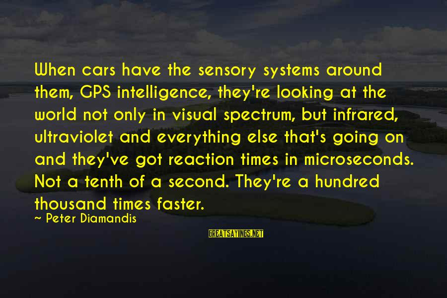 A Gps Sayings By Peter Diamandis: When cars have the sensory systems around them, GPS intelligence, they're looking at the world