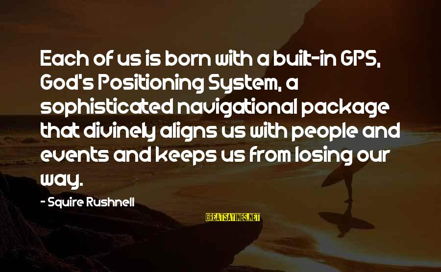 A Gps Sayings By Squire Rushnell: Each of us is born with a built-in GPS, God's Positioning System, a sophisticated navigational