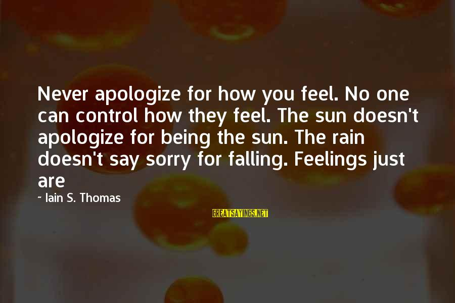A Guy Breaking Your Best Friends Heart Sayings By Iain S. Thomas: Never apologize for how you feel. No one can control how they feel. The sun