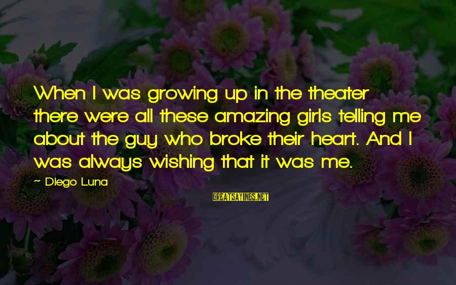 A Guy Who Broke Your Heart Sayings By Diego Luna: When I was growing up in the theater there were all these amazing girls telling