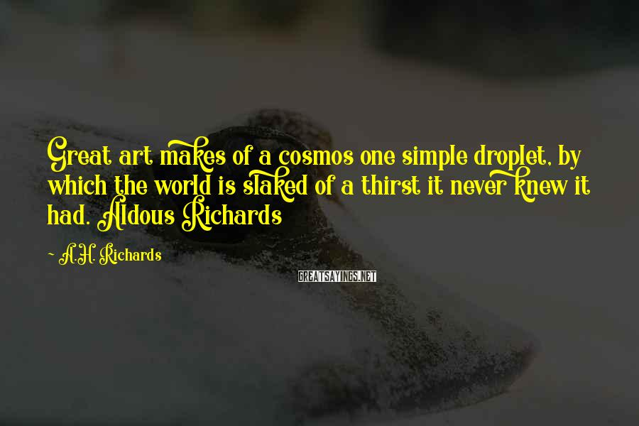 A.H. Richards Sayings: Great art makes of a cosmos one simple droplet, by which the world is slaked