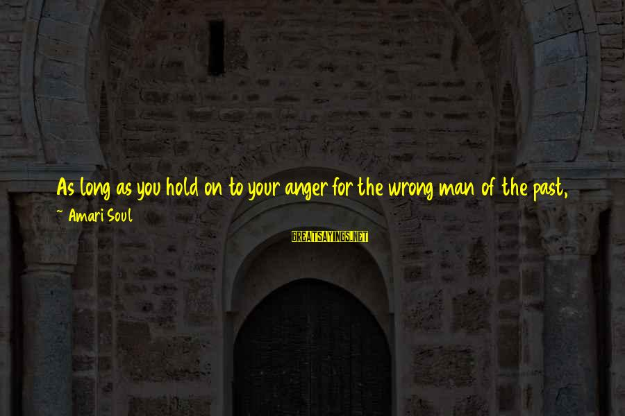 A Happy Soul Sayings By Amari Soul: As long as you hold on to your anger for the wrong man of the
