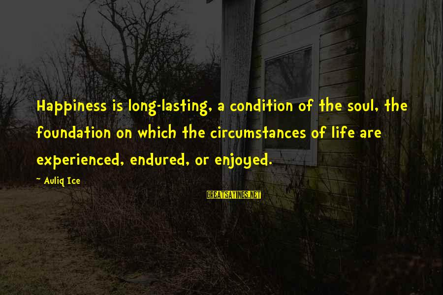 A Happy Soul Sayings By Auliq Ice: Happiness is long-lasting, a condition of the soul, the foundation on which the circumstances of