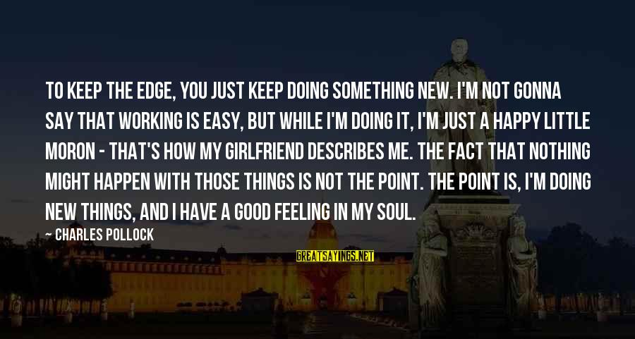 A Happy Soul Sayings By Charles Pollock: To keep the edge, you just keep doing something new. I'm not gonna say that