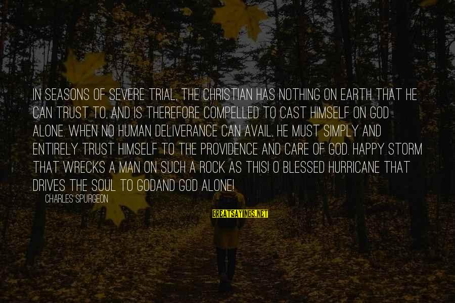 A Happy Soul Sayings By Charles Spurgeon: In seasons of severe trial, the Christian has nothing on earth that he can trust