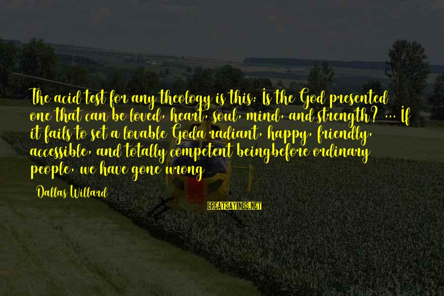 A Happy Soul Sayings By Dallas Willard: The acid test for any theology is this: Is the God presented one that can