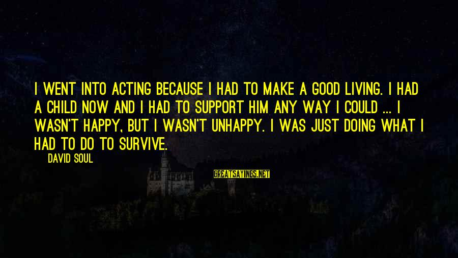 A Happy Soul Sayings By David Soul: I went into acting because I had to make a good living. I had a