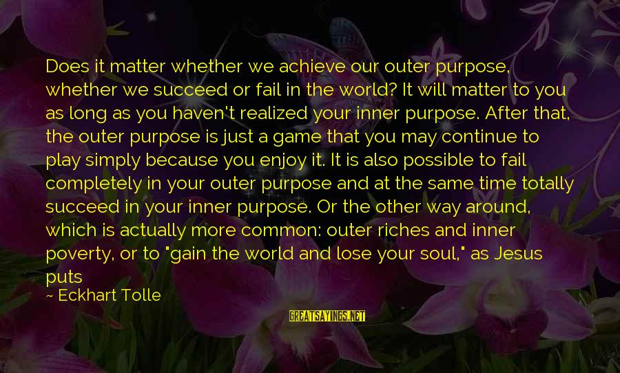 A Happy Soul Sayings By Eckhart Tolle: Does it matter whether we achieve our outer purpose, whether we succeed or fail in
