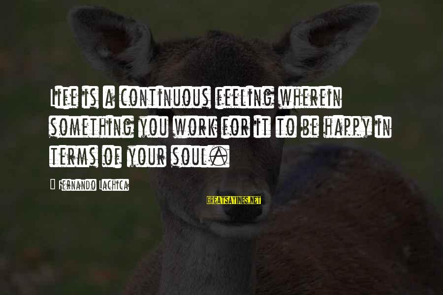 A Happy Soul Sayings By Fernando Lachica: Life is a continuous feeling wherein something you work for it to be happy in