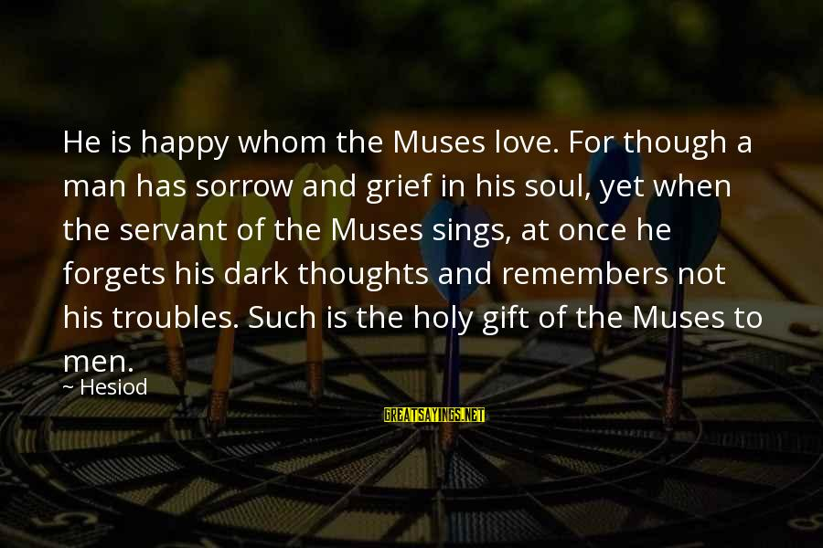 A Happy Soul Sayings By Hesiod: He is happy whom the Muses love. For though a man has sorrow and grief
