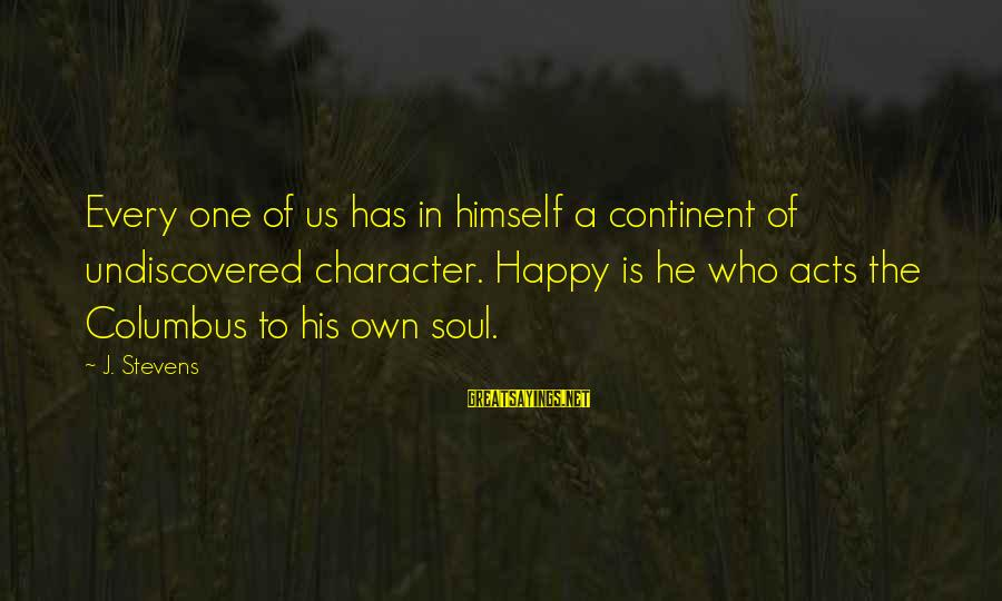 A Happy Soul Sayings By J. Stevens: Every one of us has in himself a continent of undiscovered character. Happy is he