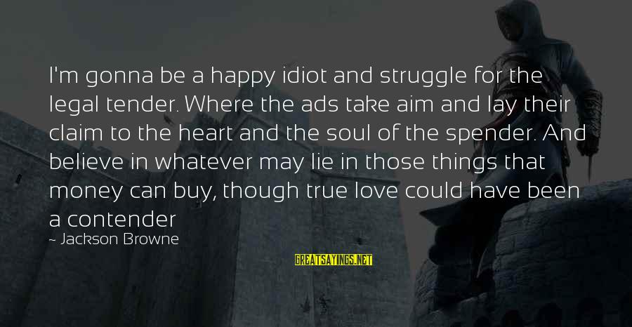 A Happy Soul Sayings By Jackson Browne: I'm gonna be a happy idiot and struggle for the legal tender. Where the ads