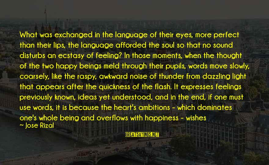 A Happy Soul Sayings By Jose Rizal: What was exchanged in the language of their eyes, more perfect than their lips, the