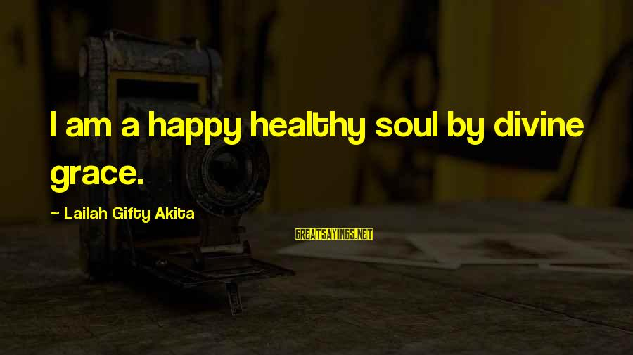 A Happy Soul Sayings By Lailah Gifty Akita: I am a happy healthy soul by divine grace.