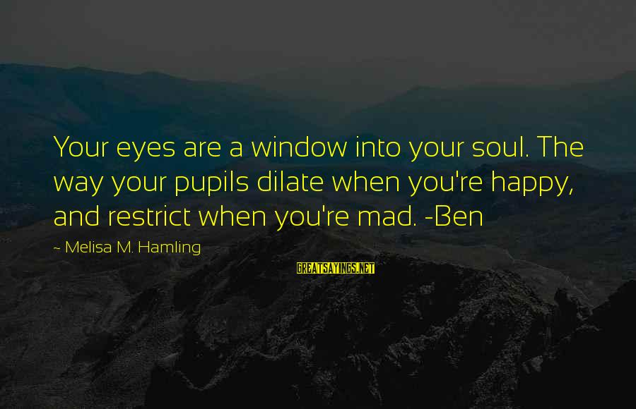 A Happy Soul Sayings By Melisa M. Hamling: Your eyes are a window into your soul. The way your pupils dilate when you're