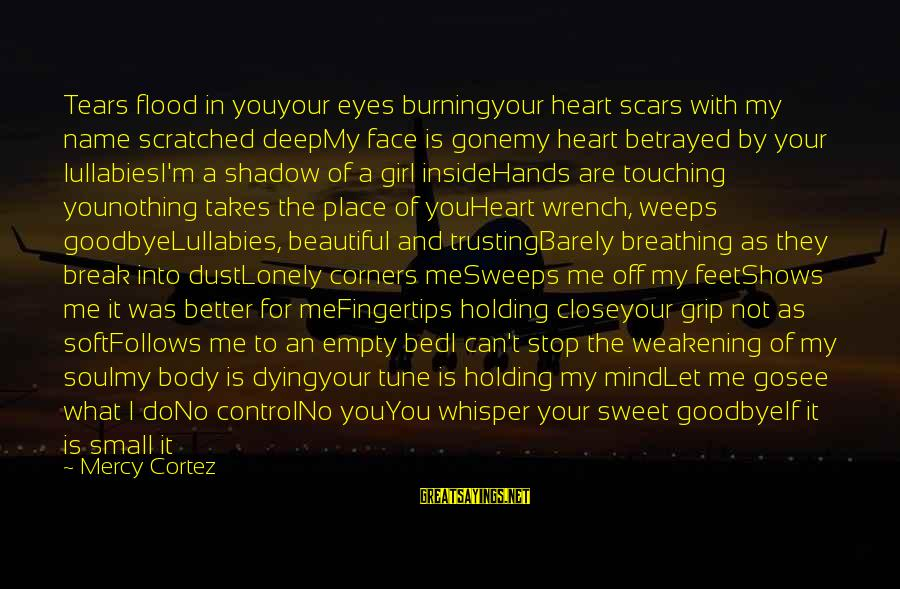 A Happy Soul Sayings By Mercy Cortez: Tears flood in youyour eyes burningyour heart scars with my name scratched deepMy face is