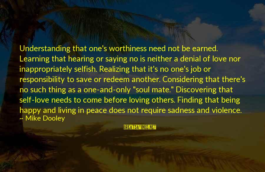 A Happy Soul Sayings By Mike Dooley: Understanding that one's worthiness need not be earned. Learning that hearing or saying no is