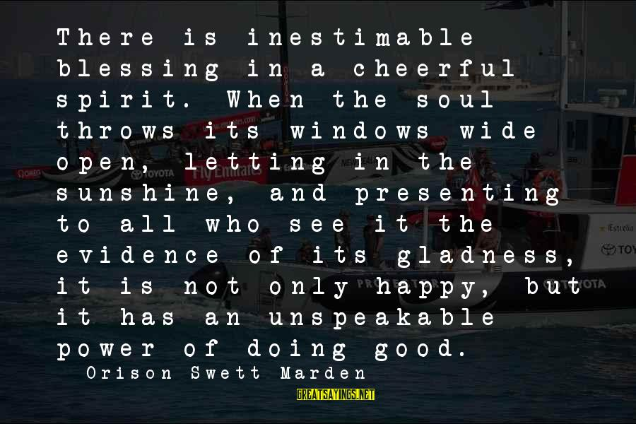 A Happy Soul Sayings By Orison Swett Marden: There is inestimable blessing in a cheerful spirit. When the soul throws its windows wide