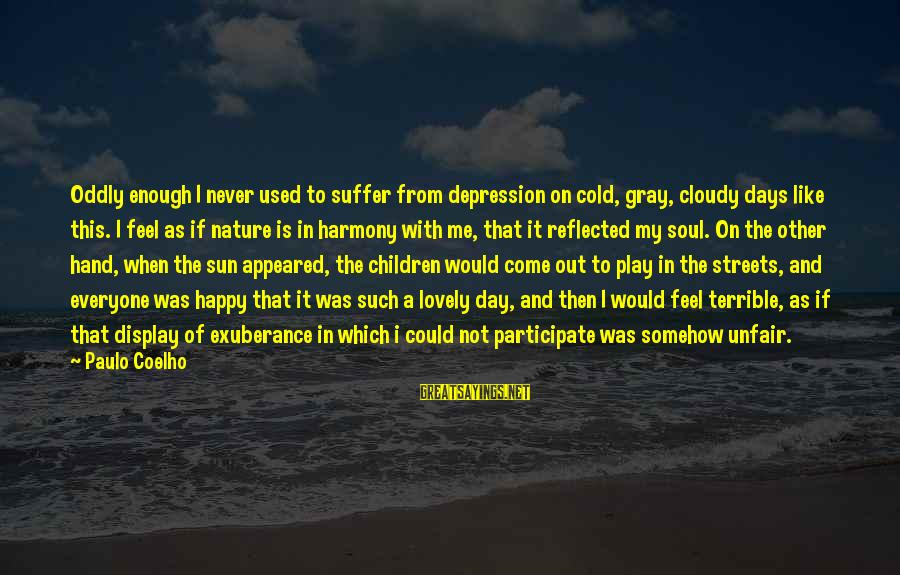 A Happy Soul Sayings By Paulo Coelho: Oddly enough I never used to suffer from depression on cold, gray, cloudy days like
