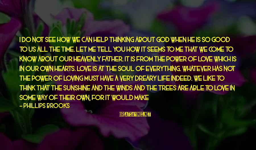 A Happy Soul Sayings By Phillips Brooks: I do not see how we can help thinking about God when He is so