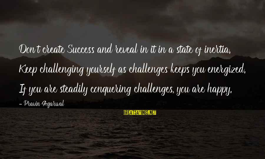 A Happy Soul Sayings By Pravin Agarwal: Don't create Success and reveal in it in a state of inertia. Keep challenging yourself